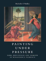Painting Under Pressure : Fame, Reputation and Demand in Renaissance Florence - Michelle O'Malley