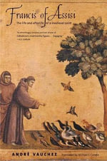 Francis of Assisi : The Life and Afterlife of a Medieval Saint - Andre Vauchez