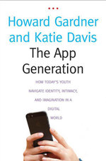 The App Generation : How Today's Youth Navigate Identity, Intimacy, and Imagination in a Digital World - Gardner Howard