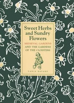 Sweet Herbs and Sundry Flowers : Medieval Gardens and the Gardens of the Cloisters - Tania Bayard