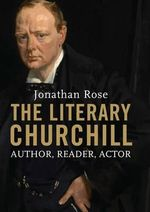 The Literary Churchill : Author, Reader, Actor - Jonathan Rose