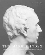 The Marble Index : Roubiliac and Sculptural Portraiture in Eighteenth-Century Britain - Malcolm Baker
