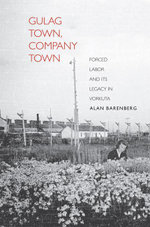 Gulag Town, Company Town : Forced Labor and Its Legacy in Vorkuta - Alan Barenberg