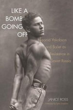 Like a Bomb Going off : Leonid Yakobson and Ballet as Resistance in Soviet Russia - Janice Ross