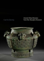 Cast for Eternity : Ancient Ritual Bronzes from the Shanghai Museum - Liu Yang