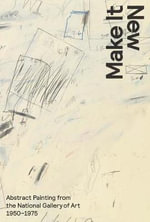 Make it New : Abstract Painting from the National Gallery of Art, 1950-1975 - Harry Cooper