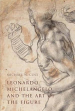 Leonardo, Michelangelo, and the Art of the Figure - Michael W. Cole