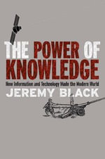 The Power of Knowledge : How Information and Technology Made the Modern World - Jeremy Black