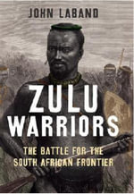 Zulu Warriors : The Battle for the South African Frontier - John Laband