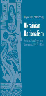 Ukrainian Nationalism : Politics, Ideology, and Literature, 1929-1956 - Myroslav Shkandrij