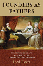 Founders as Fathers : The Private Lives and Politics of the American Revolutionaries - Lorri Glover