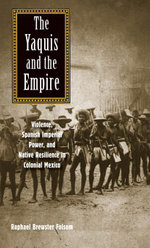 The Yaquis and the Empire : Violence, Spanish Imperial Power, and Native Resilience in Colonial Mexico - Raphael Brewster Folsom