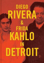 Diego Rivera and Frida Kahlo in Detroit - Mark Rosenthal