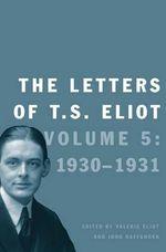 The Letters of T. S. Eliot : Volume 5: 1930-1931 - Professor T S Eliot