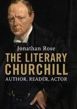 The Literary Churchill : Author, Reader, Actor - Jonathan Rose