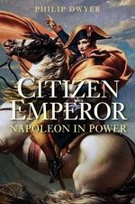 Citizen Emperor : Napoleon in Power - Dr Philip Dwyer