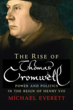 The Rise of Thomas Cromwell : Power and Politics in the Reign of Henry VIII, 1485-1534 - Michael Everett