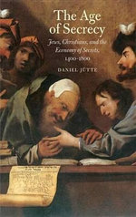 The Age of Secrecy : Jews, Christians, and the Economy of Secrets, 1400-1800 - Daniel Jütte (Jutte)