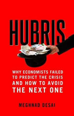 Hubris : Why Economists Failed to Predict the Crisis and How to Avoid the Next One - Meghnad Desai