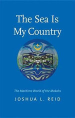 The Sea Is My Country : The Maritime World of the Makahs - Joshua L. Reid