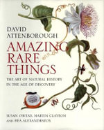 Amazing Rare Things : The Art of Natural History in the Age of Discovery - Sir David Attenborough