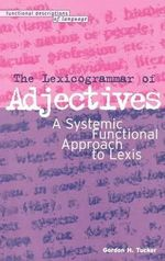 The Lexicogrammar of Adjectives : A Systemic Functional Approach to Lexis - Gordon Howard Tucker