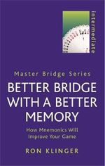 Better Bridge with a Better Memory : How Mnemonics Will Improve Your Game - Ron Klinger
