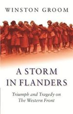A Storm in Flanders : Triumph and Tragedy on the Western Front - Winston Groom
