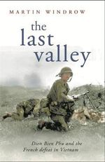The Last Valley : Dien Bien Phu and the French Defeat in Vietnam - Martin Windrow