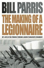 The Making of a Legionnaire : My Life in the French Foreign Legion Parachute Regiment - Bill Parris
