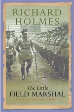 The Little Field Marshal : A Life of Sir John French - Richard Holmes