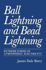 Ball Lightning and Bead Lightning : Extreme Forms of Atmospheric Electricity - James Barry