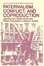 Paternalism, Conflict, and Coproduction : Learning from Citizen Action and Citizen Participation in Western Europe - Lawrence Susskind