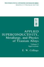 Applied Superconductivity, Metallurgy, and Physics of Titanium Alloys : Applications v. 2 - E.W. Collings