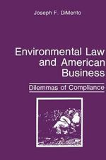 Environmental Law and American Business : Dilemmas of Compliance : Dilemmas of Compliance - Joseph F. Dimento