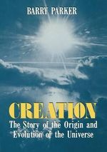 Creation : The Story of the Origin and Evolution of the Universe - Barry R. Parker