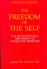 The Freedom of the Self : The Bio-Existential Treatment of Character Problems :  The Bio-Existential Treatment of Character Problems - Eugene M. Abroms