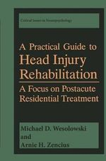 A Practical Guide to Head Injury Rehabilitation : A Focus on Postacute Residential Treatment - Michael D. Wesolowski