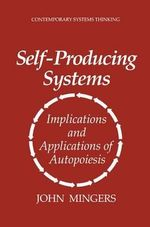Self-producing Systems : Implications and Applications of Autopoiesis - John Mingers