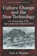 Culture Change and the New Technology : An Archaeology of the Early American Industrial Era - Paul A. Shackel