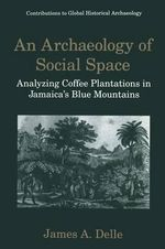 An Archaeology of Social Space : Analyzing Coffee Plantations in Jamaica's Blue Mountains - James A. Delle