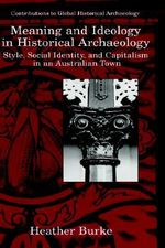 Meaning and Ideology in Historical Archaeology : Style, Social Identity and Capitalism in an Australian Town - Heather Burke