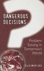 Dangerous Decisions : Problem Solving in Tomorrow's World :  Problem Solving in Tomorrow's World - Enid Mumford