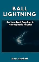 Ball Lightning : An Unsolved Problem in Atmospheric Physics :  An Unsolved Problem in Atmospheric Physics - Mark Stenhoff