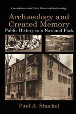 Archaeology and Created Memory : Public History in a National Park :  Public History in a National Park - Paul A. Shackel