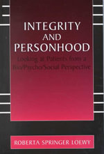 Integrity and Personhood : Looking at Patients from a Bio/Psycho/Social Perspective :  Looking at Patients from a Bio/Psycho/Social Perspective - Erich E.H. Loewy