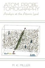 Atom Probe Tomography : Analysis at the Atomic Level :  Analysis at the Atomic Level - Michael K. Miller