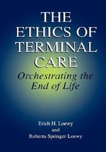 The Ethics of Terminal Care : Orchestrating the End of Life - Erich H. Loewy