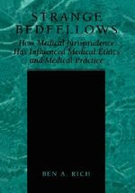 Strange Bedfellows : How Medical Jurisprudence Has Influenced Medical Ethics and Medical Practice - Ben A. Rich