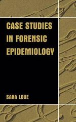 Case Studies in Forensic Epidemiology : How Medical Jurisprudence Has Influenced Medical E... - Sana Loue